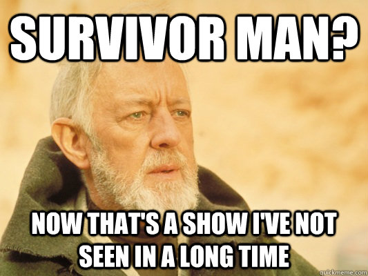 Survivor Man? Now that's a show i've not seen in a long time - Survivor Man? Now that's a show i've not seen in a long time  Obi Wan