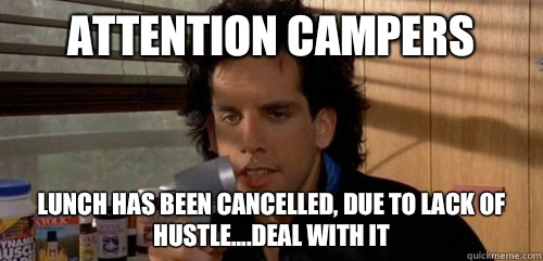 Attention Campers Lunch has been cancelled, due to lack of hustle....deal with it - Attention Campers Lunch has been cancelled, due to lack of hustle....deal with it  Good Guy Tony Perkis