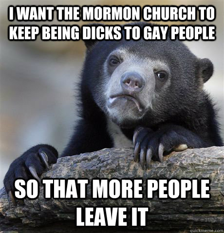 I want the Mormon church to keep being dicks to gay people so that more people leave it - I want the Mormon church to keep being dicks to gay people so that more people leave it  confessionbear