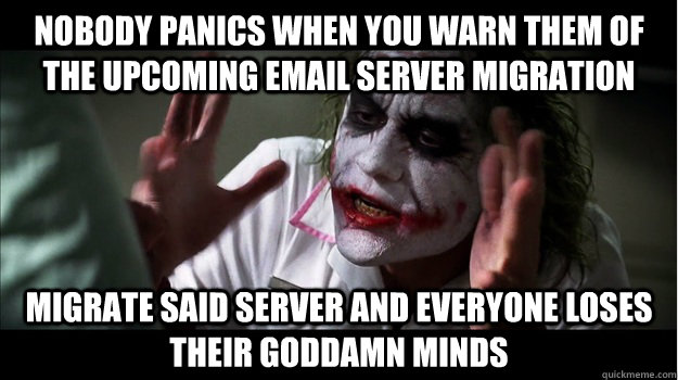 nobody panics when you warn them of the upcoming email server migration Migrate said server and everyone loses their GODDAMN minds - nobody panics when you warn them of the upcoming email server migration Migrate said server and everyone loses their GODDAMN minds  Joker Mind Loss