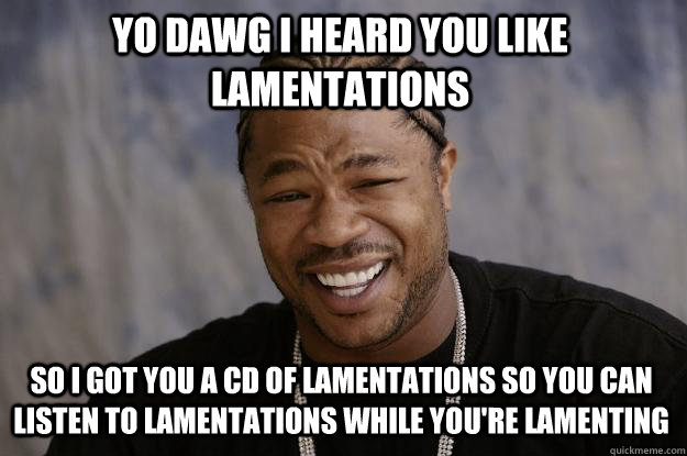 YO DAWG I HEARD YOU LIKE LAMENTATIONS so I got you a CD of lamentations so you can listen to lamentations while you're lamenting  Xzibit meme