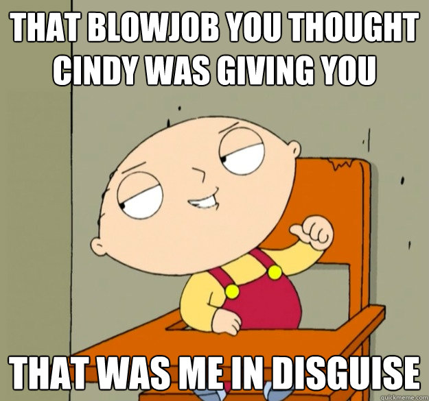 that blowjob you thought cindy was giving you that was me in disguise