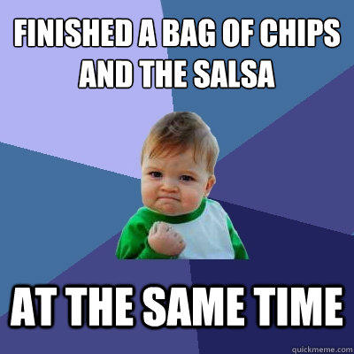 Finished a bag of chips and the salsa at the same time - Finished a bag of chips and the salsa at the same time  Success Kid