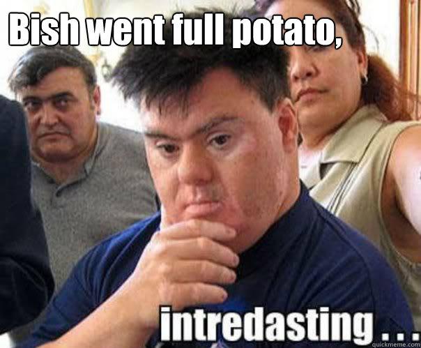 Bish went full potato,    interdasting