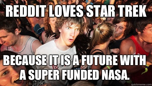Reddit loves Star Trek Because it is a future with a super funded NASA.  - Reddit loves Star Trek Because it is a future with a super funded NASA.   Sudden Clarity Clarence