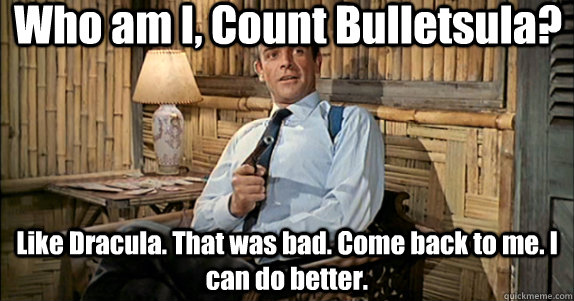 Who am I, Count Bulletsula? Like Dracula. That was bad. Come back to me. I can do better. - Who am I, Count Bulletsula? Like Dracula. That was bad. Come back to me. I can do better.  ConneryArcher