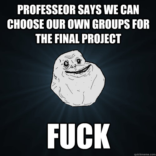 Professeor says we can choose our own groups for the final project  fuck - Professeor says we can choose our own groups for the final project  fuck  Forever Alone