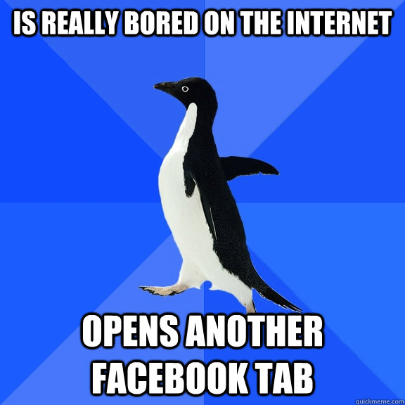 Is really bored on the internet Opens another Facebook tab - Is really bored on the internet Opens another Facebook tab  Socially Awkward Penguin