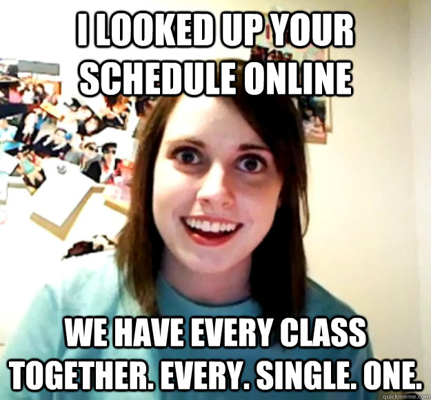 I looked up your schedule online we have every class together. every. single. one. - I looked up your schedule online we have every class together. every. single. one.  Overly Attached Girlfriend