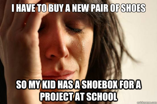 I have to buy a new pair of shoes so my kid has a shoebox for a project at school - I have to buy a new pair of shoes so my kid has a shoebox for a project at school  First World Problems