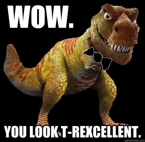 Wow. You look T-Rexcellent.  T-Rexcellent T-Rex