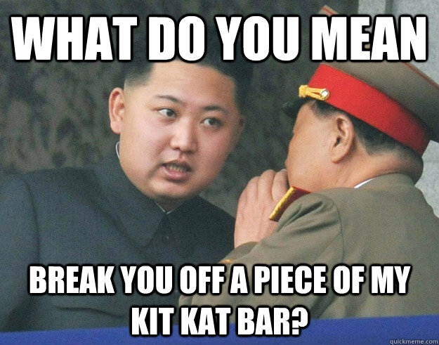 what do you mean break you off a piece of my kit kat bar? - what do you mean break you off a piece of my kit kat bar?  Hungry Kim Jong Un