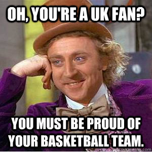 Oh, you're a UK FAN? You must be proud of your basketball team.