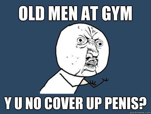 old men at gym y u no cover up penis?  Y U No