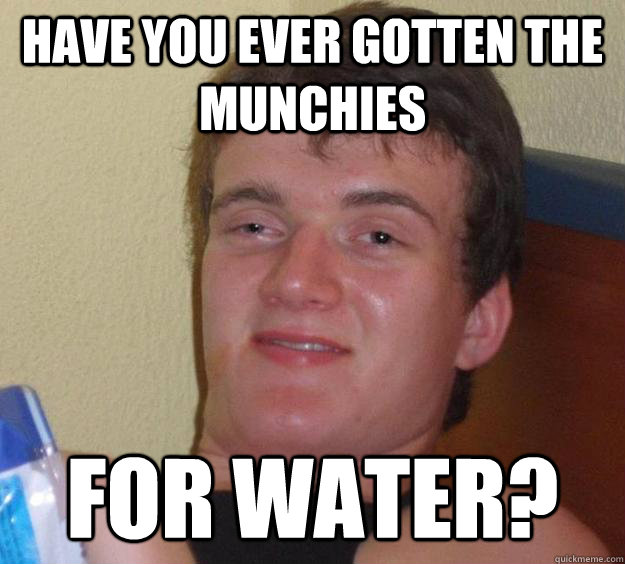 Have you ever gotten the munchies for water? - Have you ever gotten the munchies for water?  10 Guy