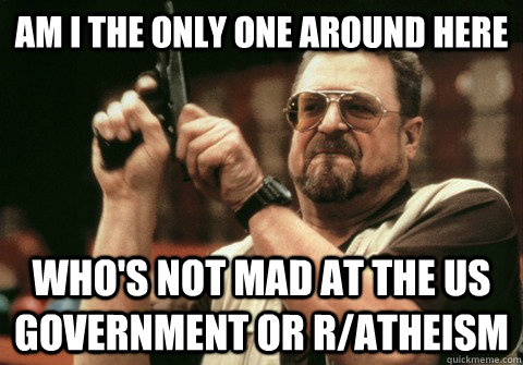 Am I the only one around here who's not mad at the us government or r/atheism - Am I the only one around here who's not mad at the us government or r/atheism  Am I the only one