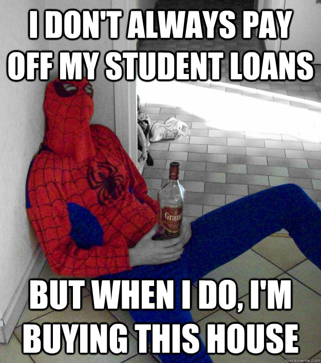 i don't always pay off my student loans but when i do, i'm buying this house - i don't always pay off my student loans but when i do, i'm buying this house  Cheap Spidey Drunk