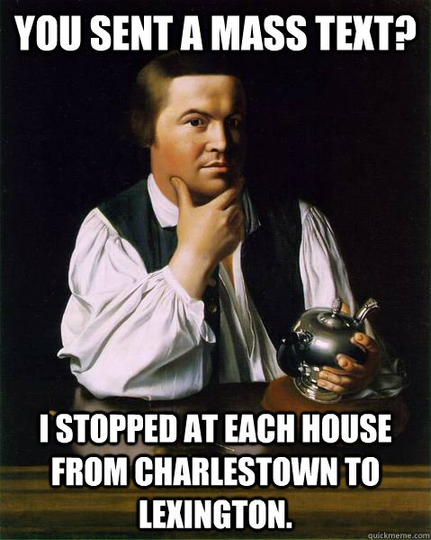 You sent a mass text? I stopped at each house from Charlestown to Lexington.  - You sent a mass text? I stopped at each house from Charlestown to Lexington.   Paul Revere FTW