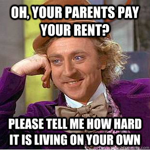 Oh, your parents pay your rent? Please tell me how hard it is living on your own - Oh, your parents pay your rent? Please tell me how hard it is living on your own  Condescending Wonka