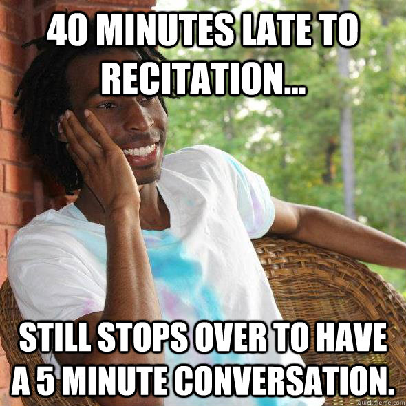 40 minutes late to recitation... Still stops over to have a 5 minute conversation.