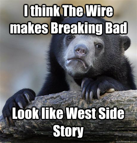 I think The Wire makes Breaking Bad Look like West Side Story - I think The Wire makes Breaking Bad Look like West Side Story  Confession Bear