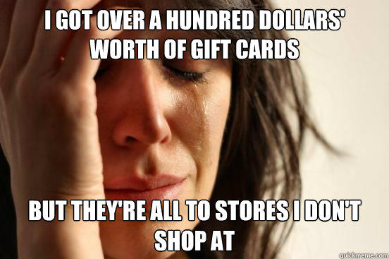 I got over a hundred dollars' worth of gift cards But they're all to stores I don't shop at - I got over a hundred dollars' worth of gift cards But they're all to stores I don't shop at  First World Problems