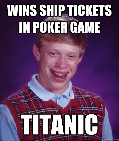 Wins ship tickets in poker game titanic - Wins ship tickets in poker game titanic  Bad Luck Brian