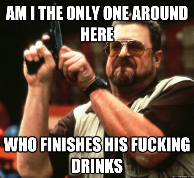 am I the only one around here Who finishes his fucking drinks - am I the only one around here Who finishes his fucking drinks  Angry Walter