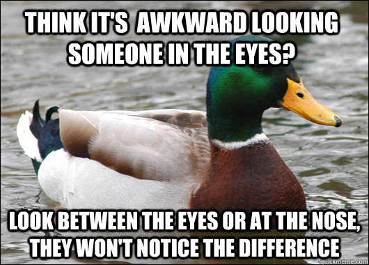 Think it's  awkward looking someone in the eyes? Look between the eyes or at the nose, they won't notice the difference - Think it's  awkward looking someone in the eyes? Look between the eyes or at the nose, they won't notice the difference  Actual Advice Mallard