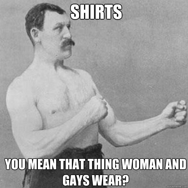 shirts YOU MEAN THAT THING WOMAN AND GAYS wear? - shirts YOU MEAN THAT THING WOMAN AND GAYS wear?  Misc