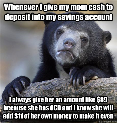 Whenever I give my mom cash to deposit into my savings account I always give her an amount like $89 because she has OCD and I know she will add $11 of her own money to make it even - Whenever I give my mom cash to deposit into my savings account I always give her an amount like $89 because she has OCD and I know she will add $11 of her own money to make it even  Confession Bear