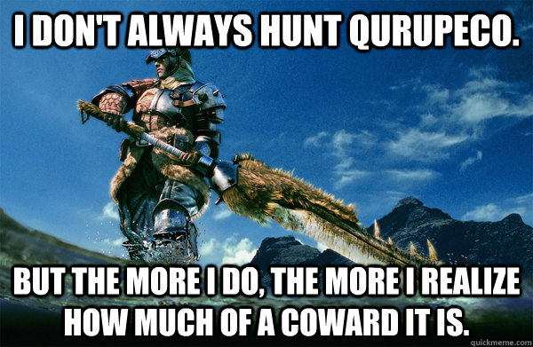 I don't always hunt qurupeco. But the more i do, the more i realize how much of a coward it is.