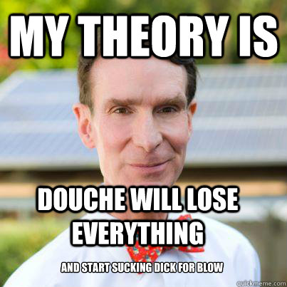 My theory is  Douche will lose everything And start sucking dick for blow