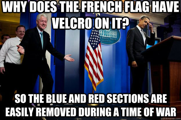 Why does the French flag have Velcro on it? So the blue and red sections are easily removed during a time of war - Why does the French flag have Velcro on it? So the blue and red sections are easily removed during a time of war  Inappropriate Timing Bill Clinton