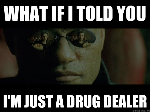 WHAT if i told you I'M JUST A DRUG DEALER