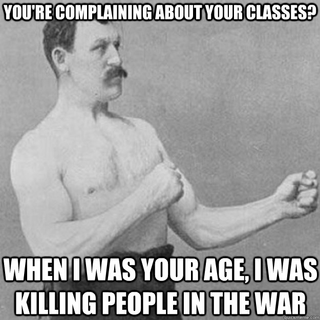 You're complaining about your classes? When I was your age, I was killing people in the war - You're complaining about your classes? When I was your age, I was killing people in the war  overly manly man