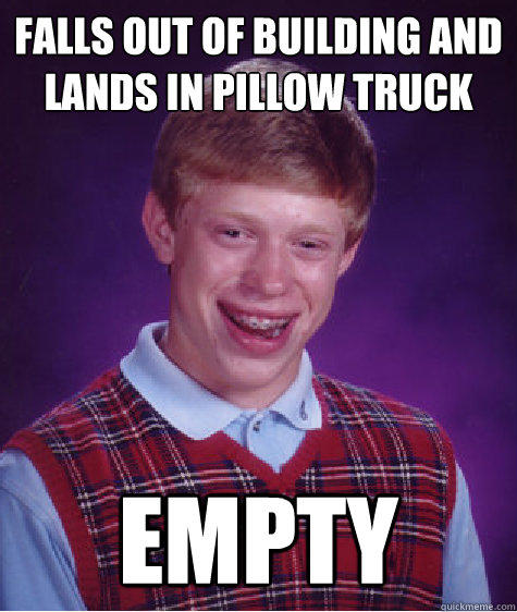 Falls out of building and lands in pillow truck empty - Falls out of building and lands in pillow truck empty  Bad Luck Brian
