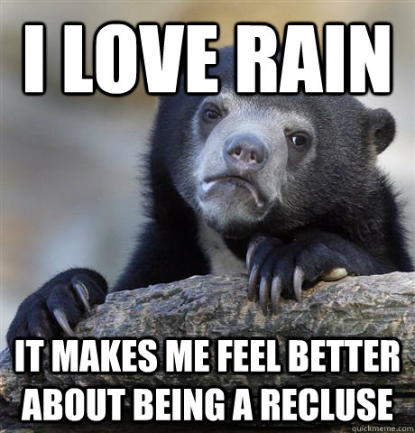 I love rain it makes me feel better about being a recluse - I love rain it makes me feel better about being a recluse  Confession Bear