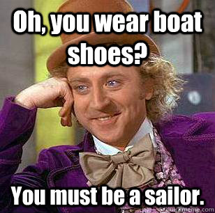 Oh, you wear boat shoes? You must be a sailor.  Condescending Wonka