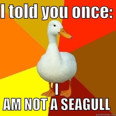 NOT A SEAGULL - I TOLD YOU ONCE:  I AM NOT A SEAGULL Tech Impaired Duck