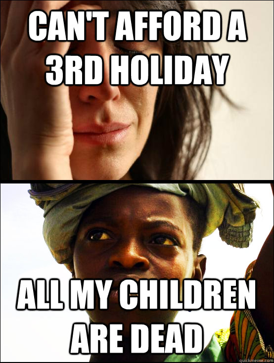 can't afford a 3rd holiday all my children are dead - can't afford a 3rd holiday all my children are dead  First vs Third World Problems