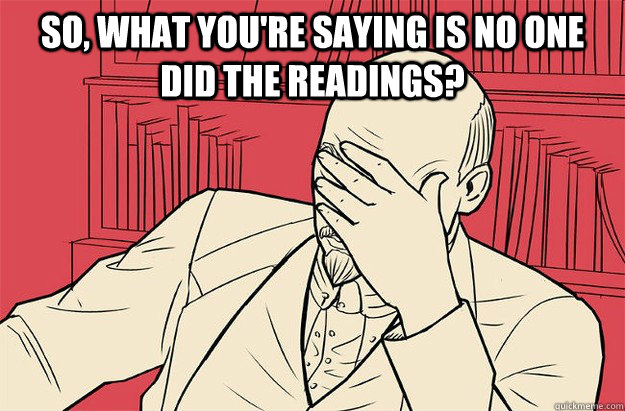 So, what you're saying is no one did the readings?