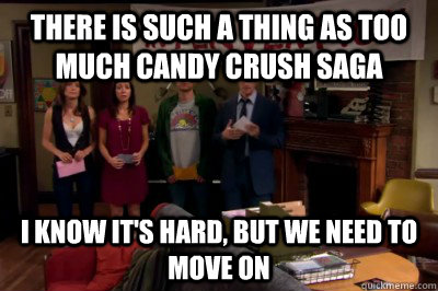 There is such a thing as too much Candy Crush saga I know it's hard, but we need to move on