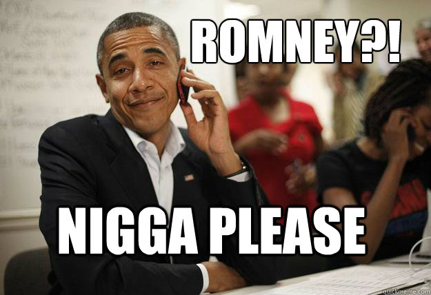Romney?! Nigga Please