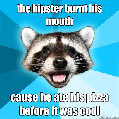 the hipster burnt his  mouth cause he ate his pizza before it was cool - the hipster burnt his  mouth cause he ate his pizza before it was cool  Lame Pun Coon
