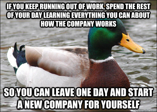 If you keep running out of work, spend the rest of your day learning everything you can about how the company works So you can leave one day and start a new company for yourself - If you keep running out of work, spend the rest of your day learning everything you can about how the company works So you can leave one day and start a new company for yourself  Actual Advice Mallard
