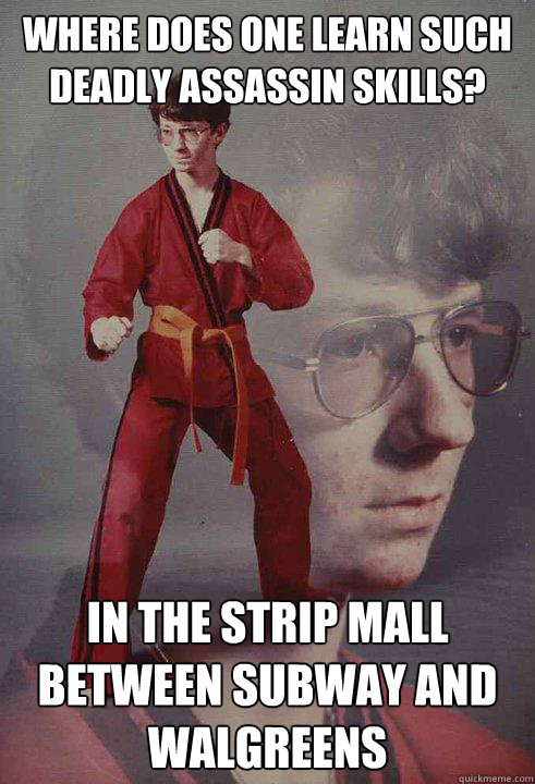 Where does one learn such deadly assassin skills? in the strip mall between subway and walgreens - Where does one learn such deadly assassin skills? in the strip mall between subway and walgreens  Karate Kyle