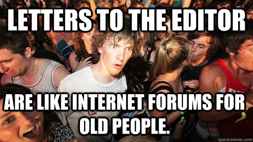 Letters to the Editor are like internet forums for old people.  - Letters to the Editor are like internet forums for old people.   Sudden Clarity Clarence