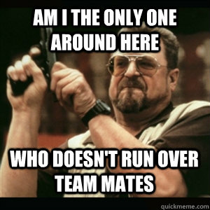 Am i the only one around here Who doesn't run over team mates - Am i the only one around here Who doesn't run over team mates  Misc