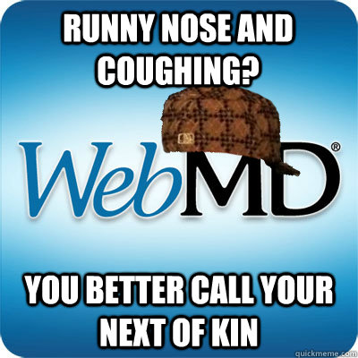 Runny nose and Coughing? You better call your next of kin  Webmd scumbag